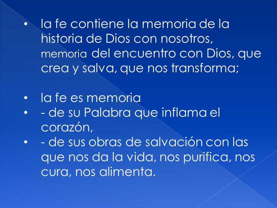 la fe contiene la memoria de la historia de Dios con nosotros, memoria del encuentro con Dios, que crea y salva, que nos transforma; la fe es memoria