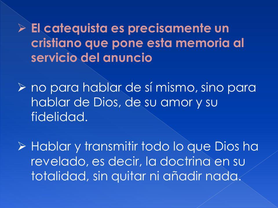 El catequista es precisamente un cristiano que pone esta memoria al servicio del anuncio no para hablar de sí mismo, sino para hablar de Dios, de su a