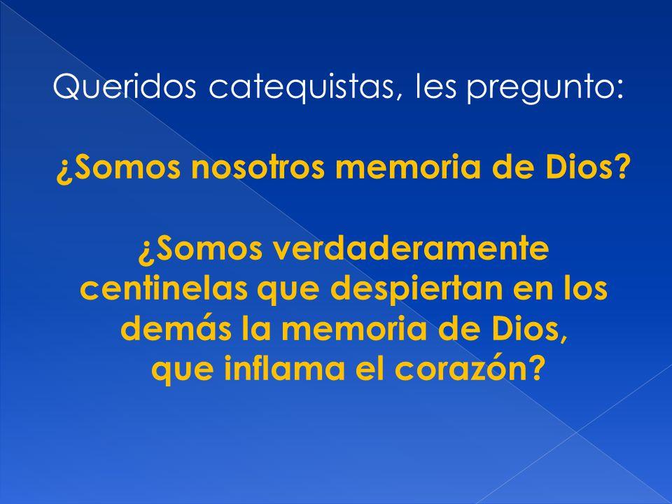 Queridos catequistas, les pregunto: ¿Somos nosotros memoria de Dios? ¿Somos verdaderamente centinelas que despiertan en los demás la memoria de Dios,