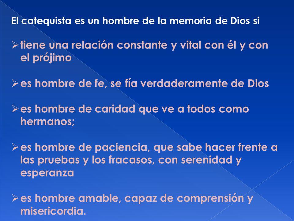 El catequista es un hombre de la memoria de Dios si tiene una relación constante y vital con él y con el prójimo es hombre de fe, se fía verdaderament