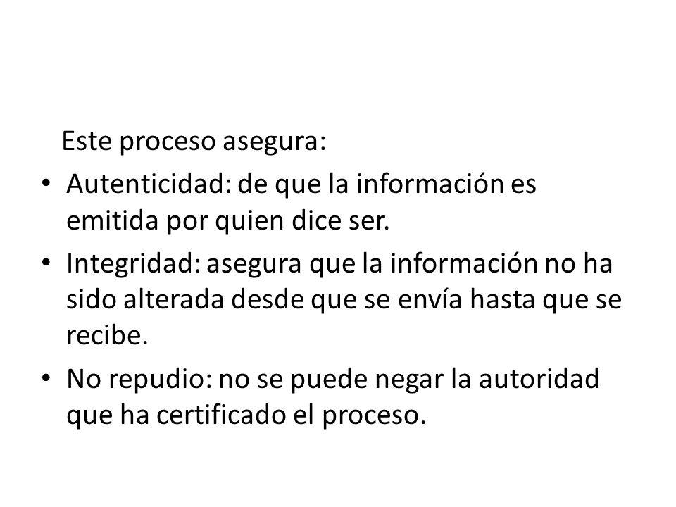 Este proceso asegura: Autenticidad: de que la información es emitida por quien dice ser. Integridad: asegura que la información no ha sido alterada de