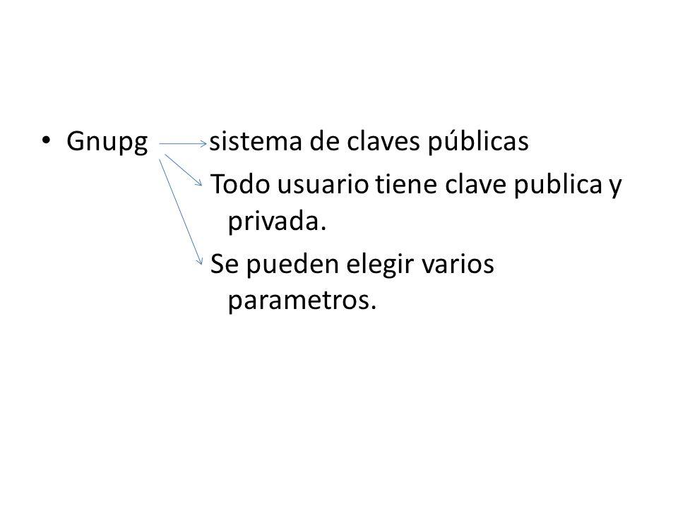 Gnupg sistema de claves públicas Todo usuario tiene clave publica y privada. Se pueden elegir varios parametros.