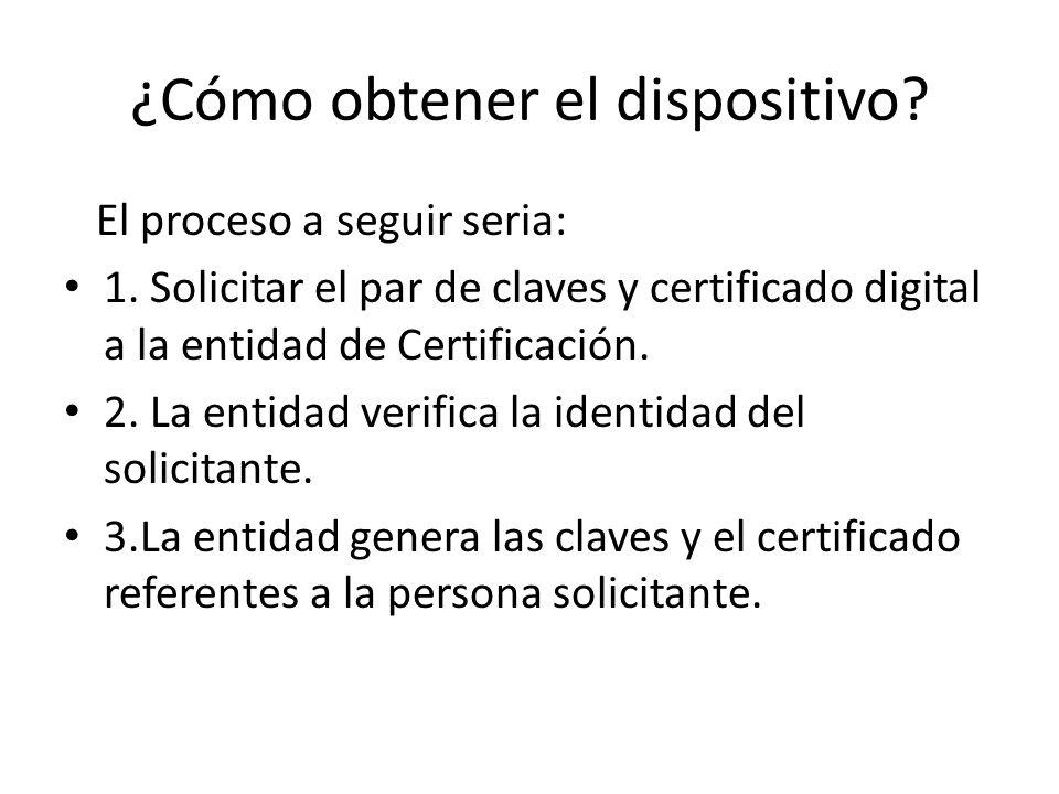 ¿Cómo obtener el dispositivo? El proceso a seguir seria: 1. Solicitar el par de claves y certificado digital a la entidad de Certificación. 2. La enti