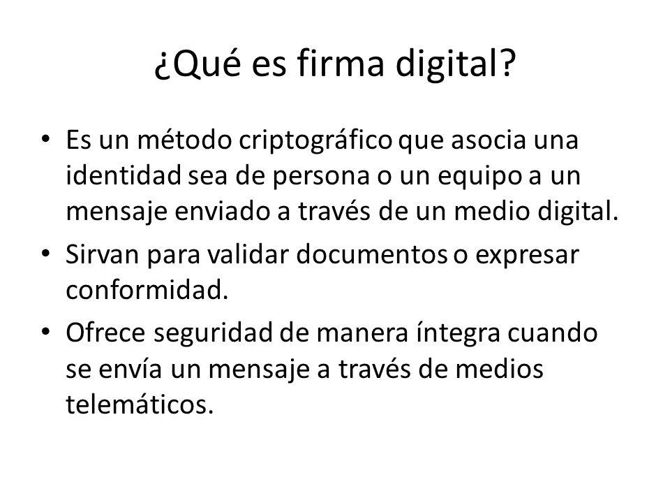 ¿Qué es firma digital? Es un método criptográfico que asocia una identidad sea de persona o un equipo a un mensaje enviado a través de un medio digita