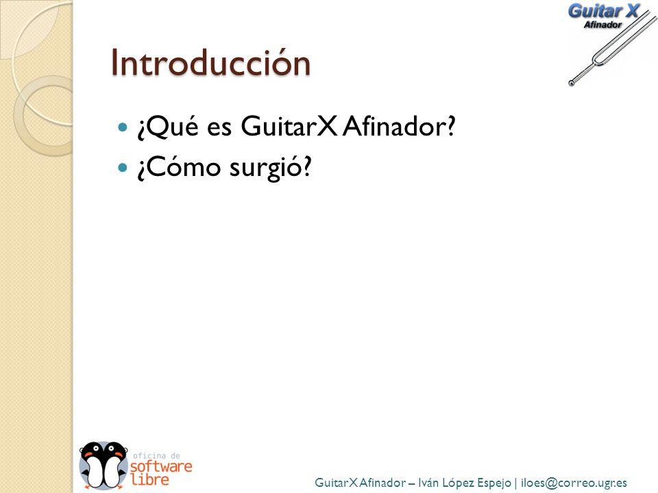 Introducción ¿Qué es GuitarX Afinador? ¿Cómo surgió? GuitarX Afinador – Iván López Espejo | iloes@correo.ugr.es