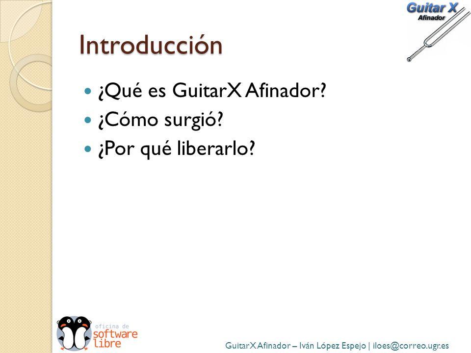Introducción ¿Qué es GuitarX Afinador? ¿Cómo surgió? ¿Por qué liberarlo? GuitarX Afinador – Iván López Espejo | iloes@correo.ugr.es
