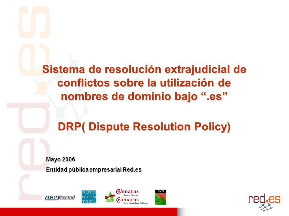 Sistema de resolución extrajudicial de conflictos sobre la utilización de nombres de dominio bajo.es DRP( Dispute Resolution Policy) Mayo 2006 Entidad pública empresarial Red.es