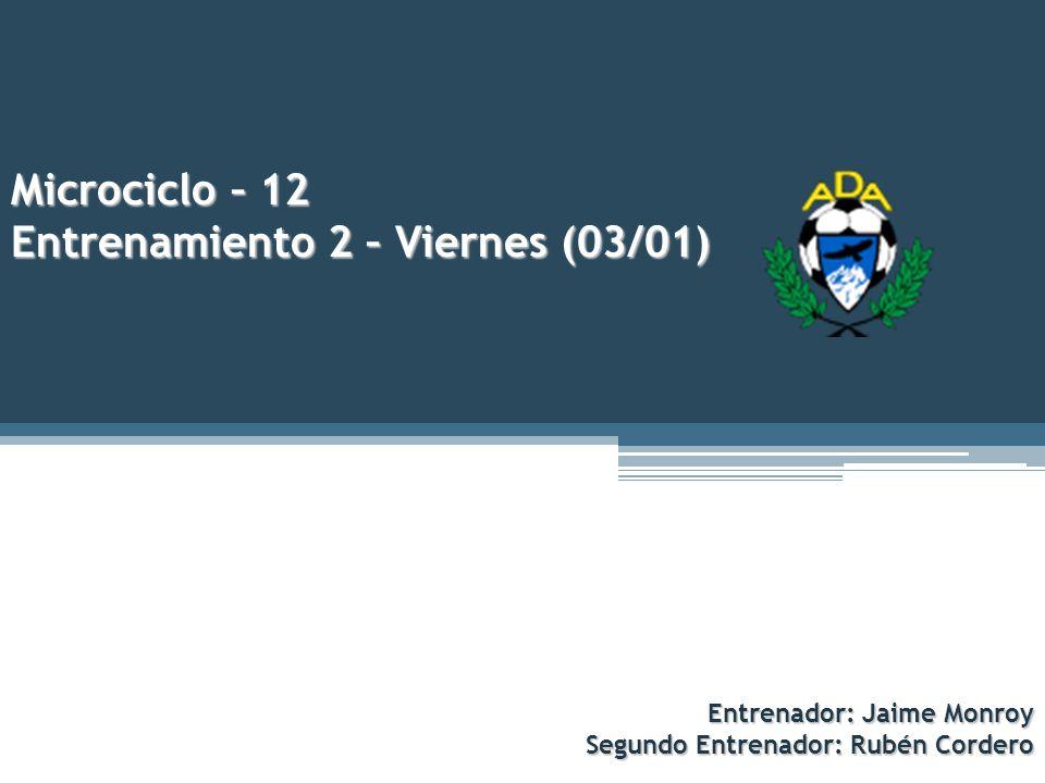 Microciclo – 12 Entrenamiento 2 – Viernes (03/01) Entrenador: Jaime Monroy Segundo Entrenador: Rubén Cordero