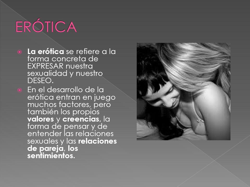 La erótica se refiere a la forma concreta de EXPRESAR nuestra sexualidad y nuestro DESEO.