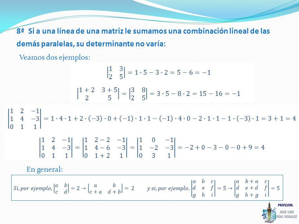 8ª Si a una línea de una matriz le sumamos una combinación lineal de las demás paralelas, su determinante no varía: Veamos dos ejemplos: En general: