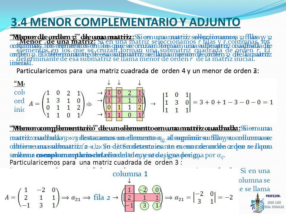 3.4 MENOR COMPLEMENTARIO Y ADJUNTO Menor de una matriz: Si en una matriz seleccionamos r filas y r columnas, los elementos en los que se cruzan forman una submatriz cuadrada de orden r.