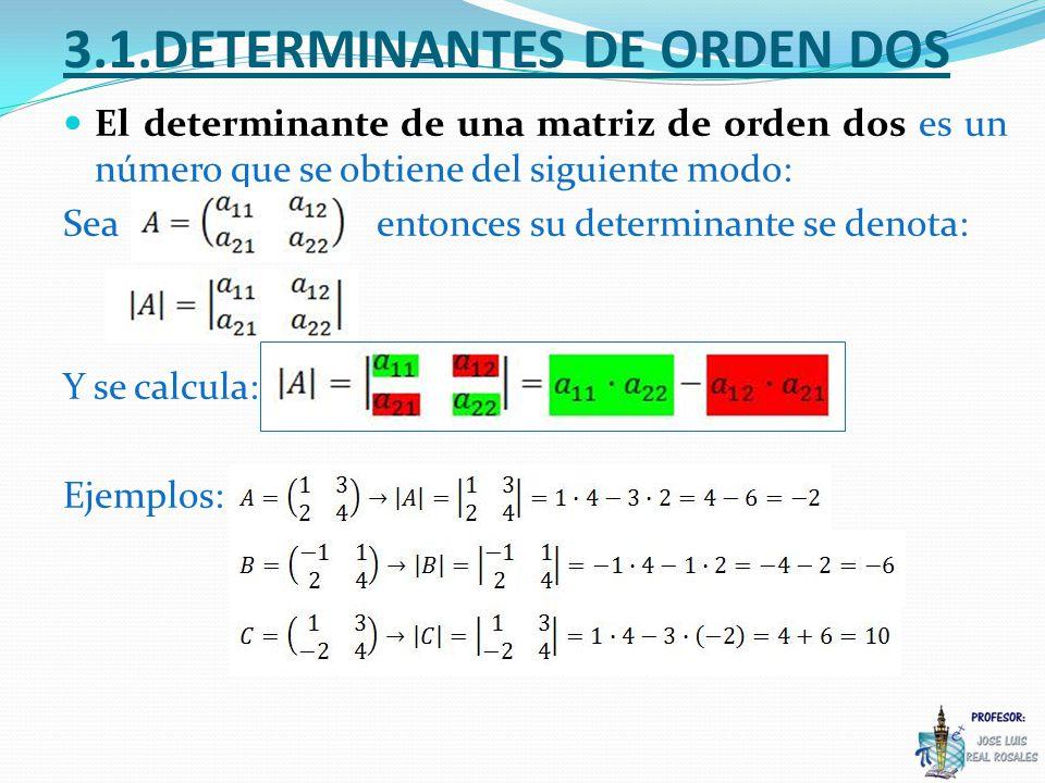3.1.DETERMINANTES DE ORDEN DOS El determinante de una matriz de orden dos es un número que se obtiene del siguiente modo: Seaentonces su determinante se denota: Y se calcula: Ejemplos: