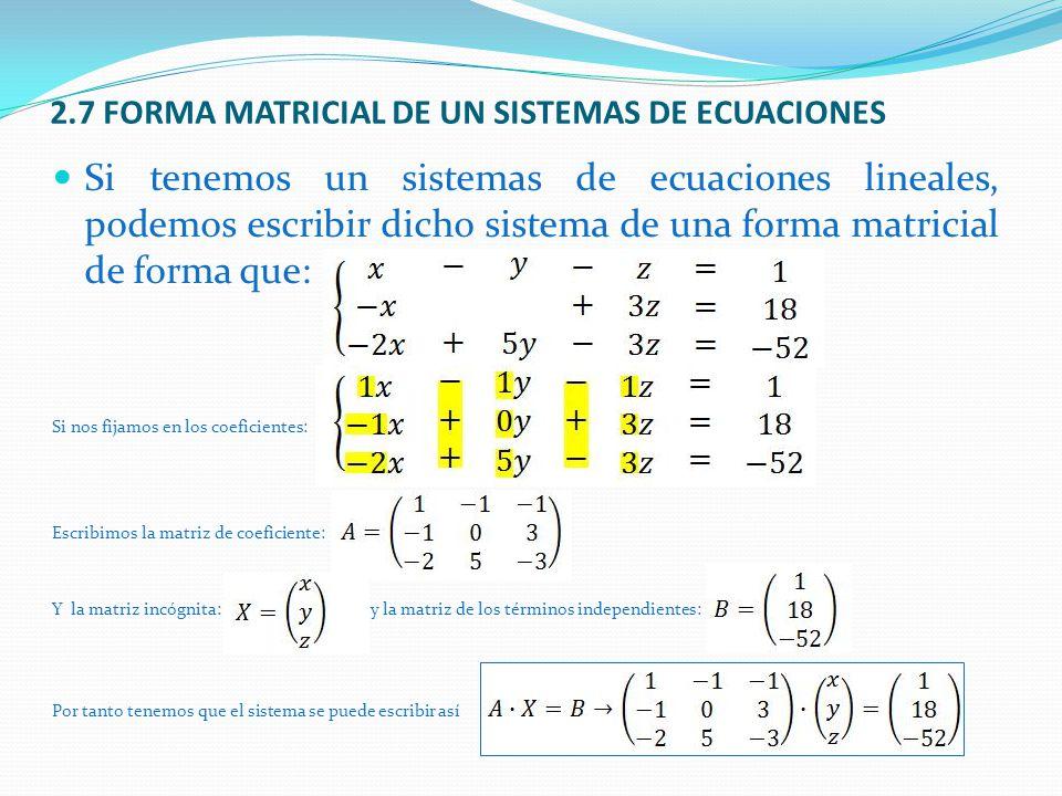 2.7 FORMA MATRICIAL DE UN SISTEMAS DE ECUACIONES Si tenemos un sistemas de ecuaciones lineales, podemos escribir dicho sistema de una forma matricial de forma que: Si nos fijamos en los coeficientes: Escribimos la matriz de coeficiente: Y la matriz incógnita:y la matriz de los términos independientes: Por tanto tenemos que el sistema se puede escribir así