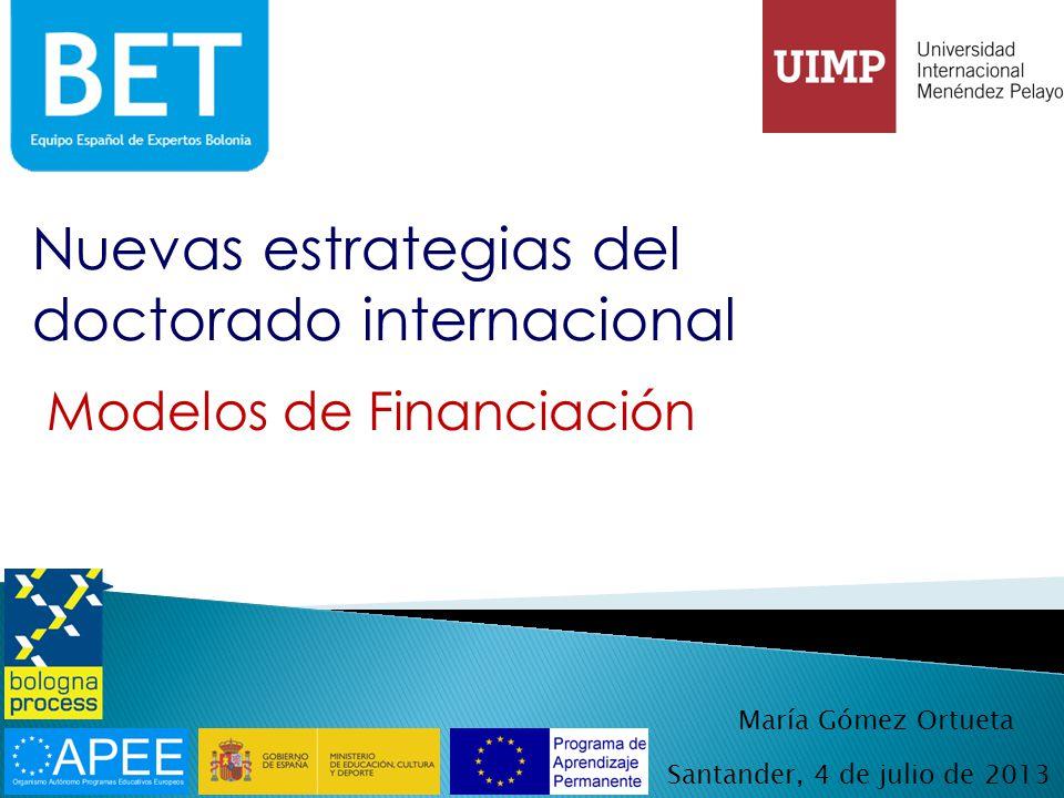 Nuevas estrategias del doctorado internacional Santander, 4 de julio de 2013 Modelos de Financiación María Gómez Ortueta