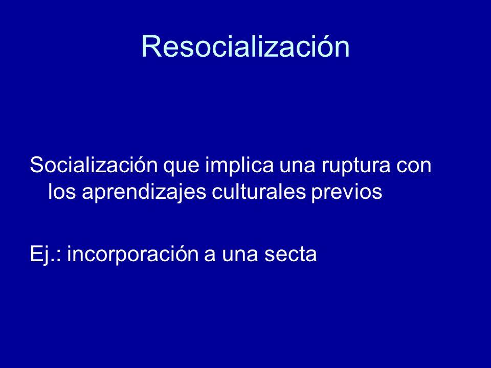 Resocialización Socialización que implica una ruptura con los aprendizajes culturales previos Ej.: incorporación a una secta