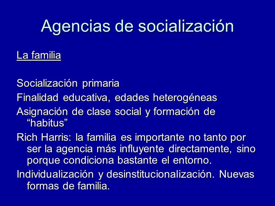 Agencias de socialización La familia Socialización primaria Finalidad educativa, edades heterogéneas Asignación de clase social y formación de habitus