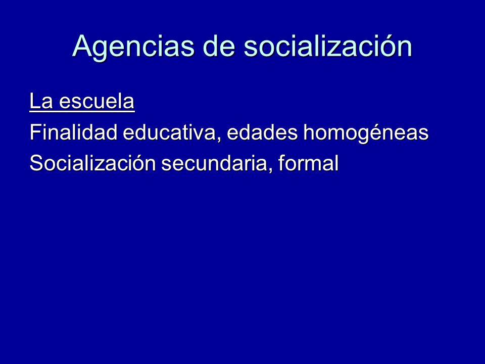 Agencias de socialización La escuela Finalidad educativa, edades homogéneas Socialización secundaria, formal
