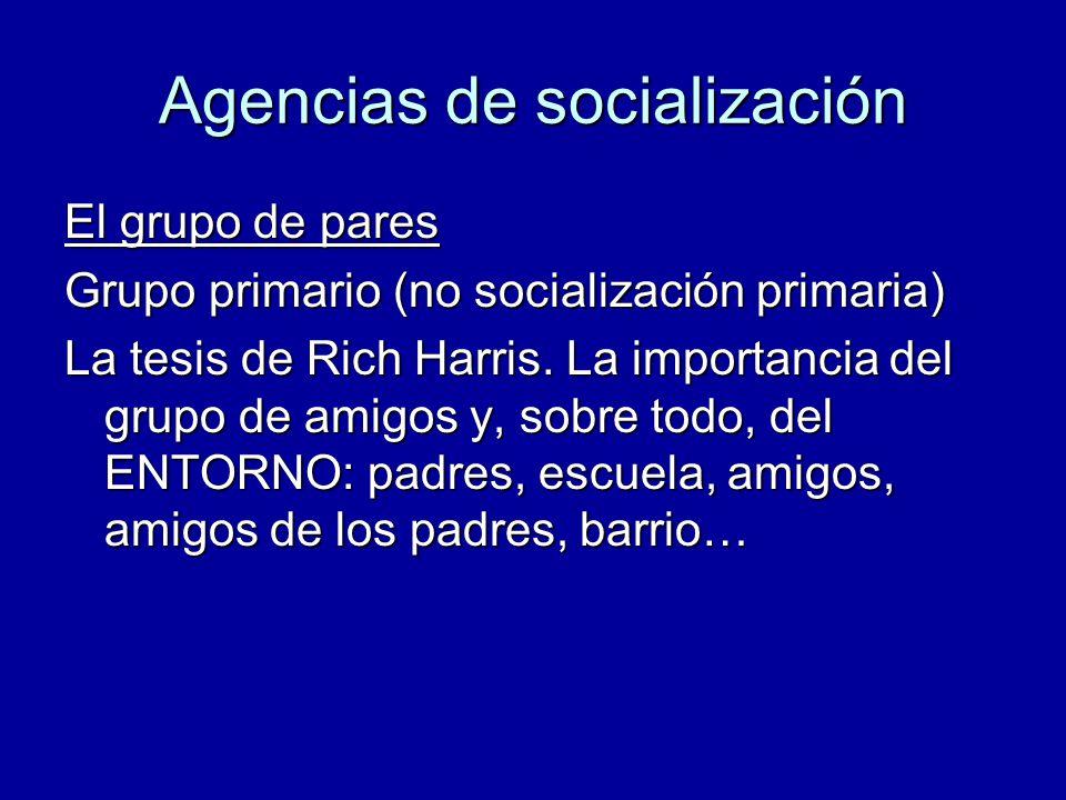 Agencias de socialización El grupo de pares Grupo primario (no socialización primaria) La tesis de Rich Harris. La importancia del grupo de amigos y,