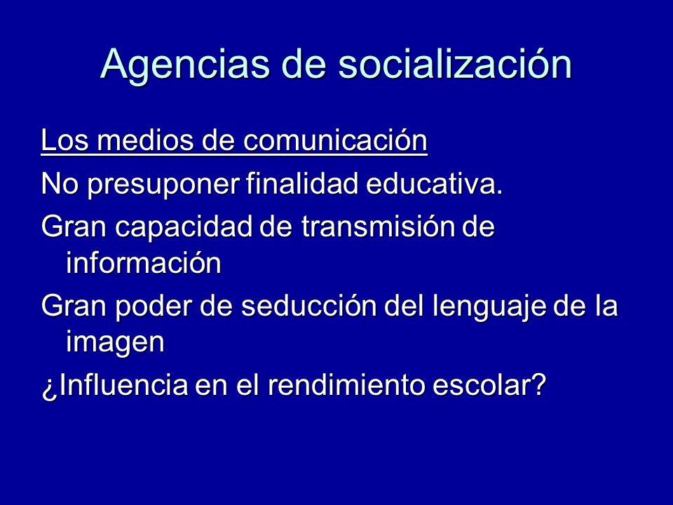 Agencias de socialización Los medios de comunicación No presuponer finalidad educativa. Gran capacidad de transmisión de información Gran poder de sed