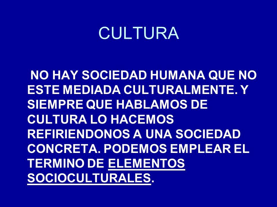CULTURA NO HAY SOCIEDAD HUMANA QUE NO ESTE MEDIADA CULTURALMENTE. Y SIEMPRE QUE HABLAMOS DE CULTURA LO HACEMOS REFIRIENDONOS A UNA SOCIEDAD CONCRETA.