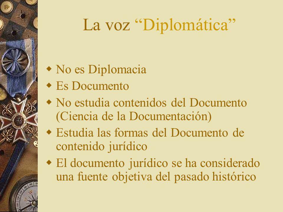 La voz Diplomática N o es Diplomacia E s Documento N o estudia contenidos del Documento (Ciencia de la Documentación) E studia las formas del Documento de contenido jurídico E l documento jurídico se ha considerado una fuente objetiva del pasado histórico