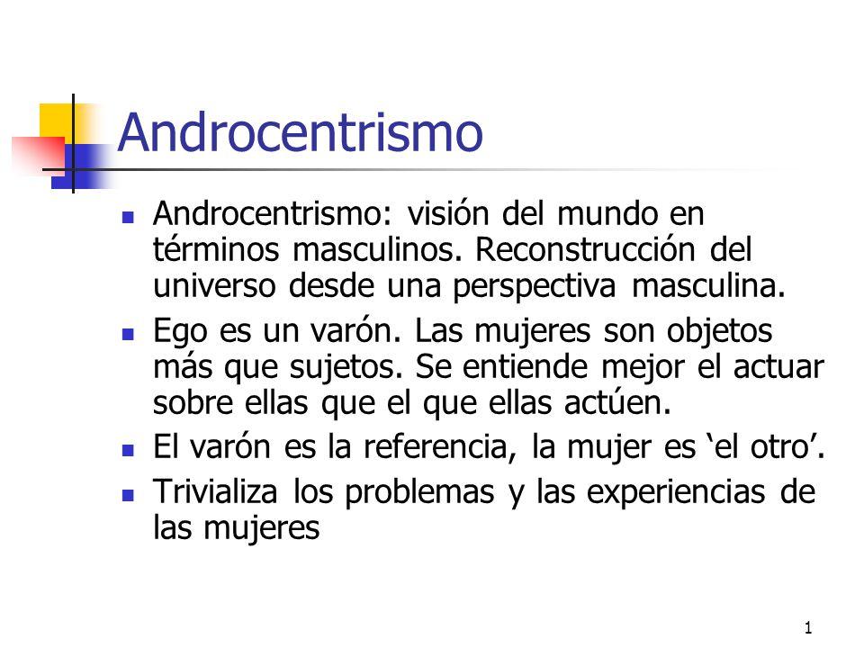 1 Androcentrismo Androcentrismo: visión del mundo en términos masculinos. Reconstrucción del universo desde una perspectiva masculina. Ego es un varón