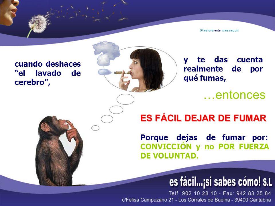 cuando deshaces el lavado de cerebro, y te das cuenta realmente de por qué fumas, ES FÁCIL DEJAR DE FUMAR Porque dejas de fumar por: CONVICCIÓN y no P
