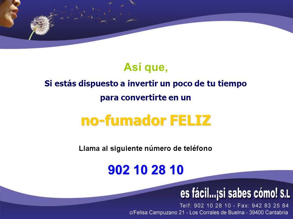 Así que, Si estás dispuesto a invertir un poco de tu tiempo para convertirte en un no-fumador FELIZ Llama al siguiente número de teléfono 902 10 28 10