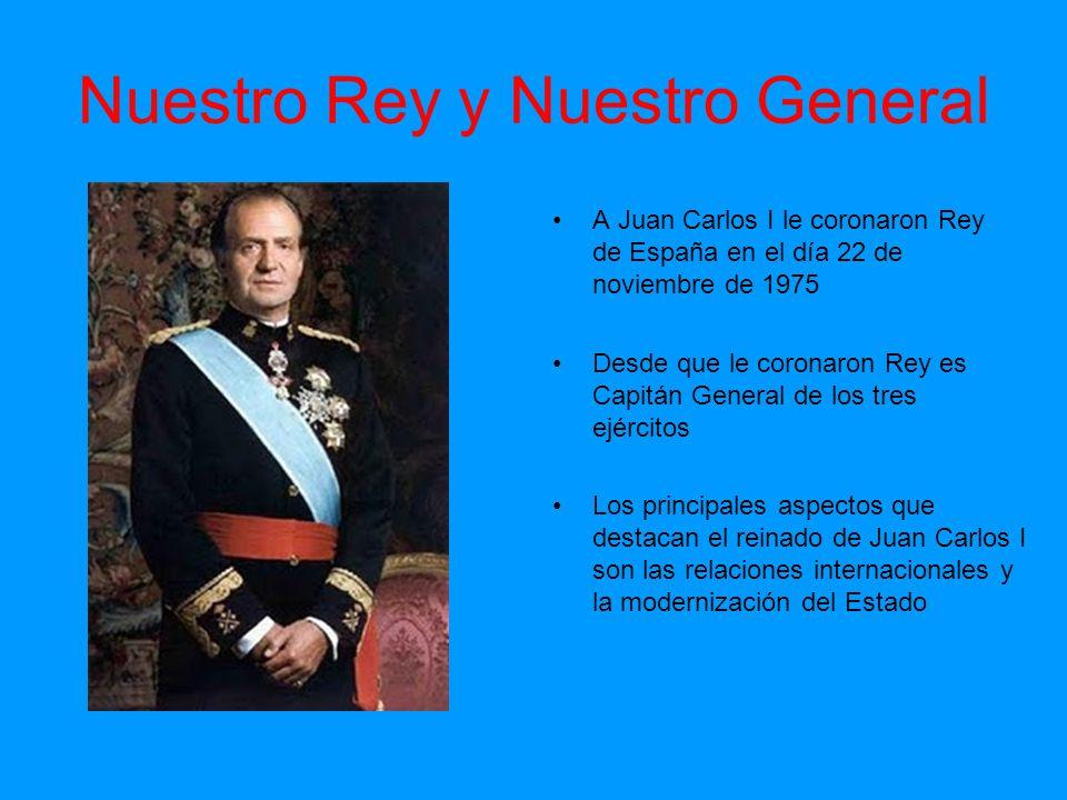 Nuestro Rey y Nuestro General A Juan Carlos I le coronaron Rey de España en el día 22 de noviembre de 1975 Desde que le coronaron Rey es Capitán Gener
