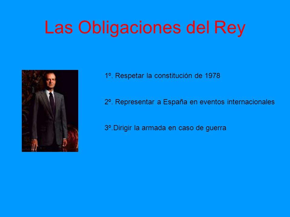 Las Obligaciones del Rey 1º. Respetar la constitución de 1978 2º. Representar a España en eventos internacionales 3º.Dirigir la armada en caso de guer