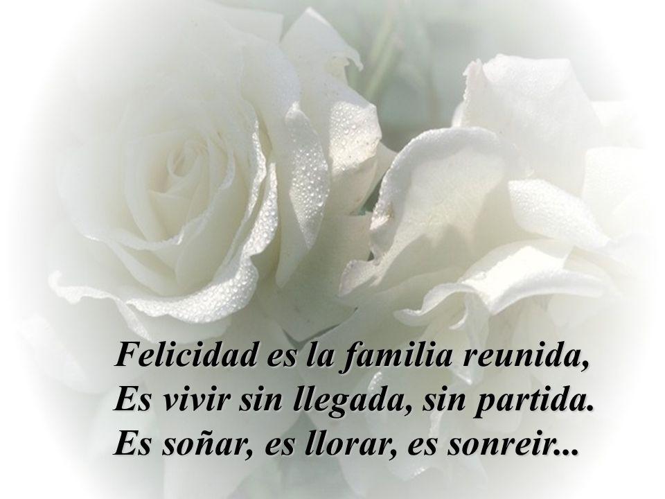 Felicidad es la familia reunida, Es vivir sin llegada, sin partida.