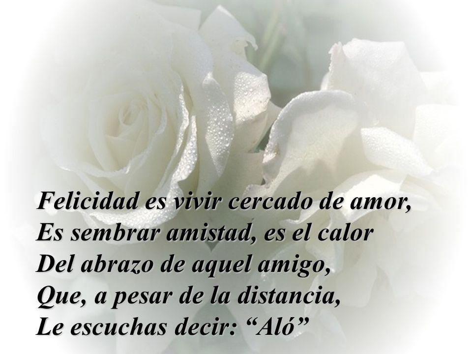 Felicidad es vivir cercado de amor, Es sembrar amistad, es el calor Del abrazo de aquel amigo, Que, a pesar de la distancia, Le escuchas decir: Aló