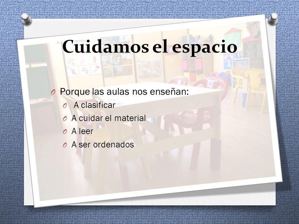 Cuidamos el espacio O Porque las aulas nos enseñan: O A clasificar O A cuidar el material O A leer O A ser ordenados