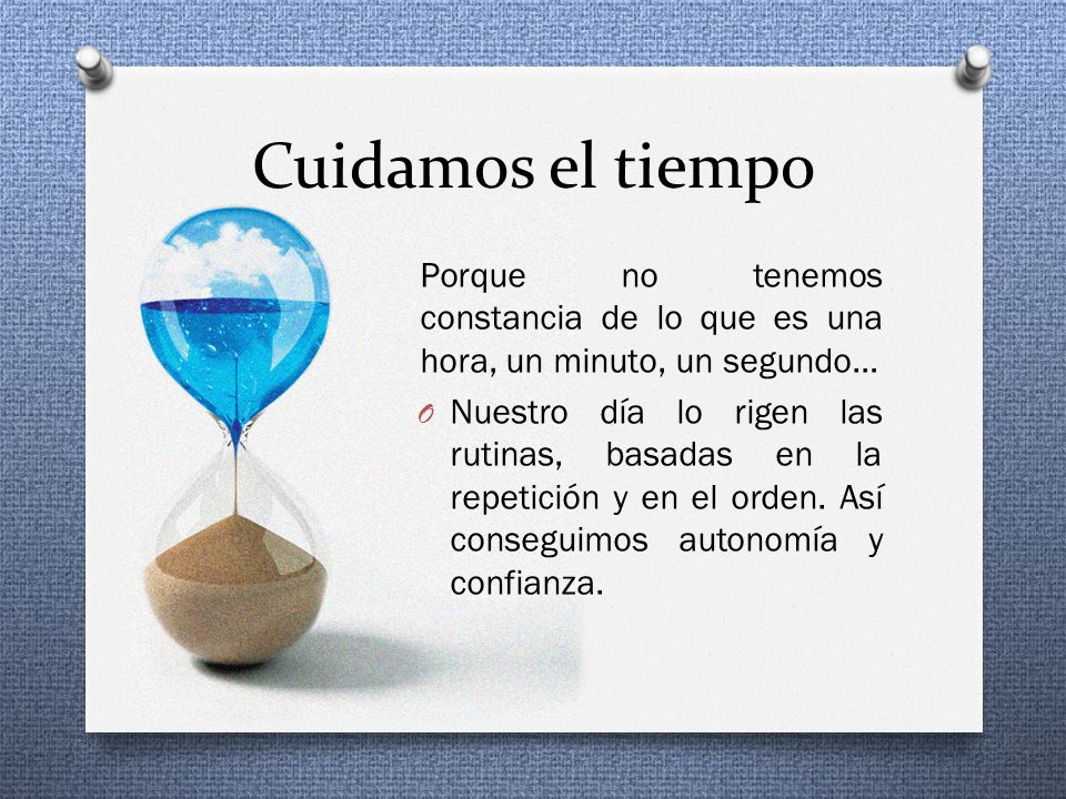 Cuidamos el tiempo Porque no tenemos constancia de lo que es una hora, un minuto, un segundo… O Nuestro día lo rigen las rutinas, basadas en la repetición y en el orden.
