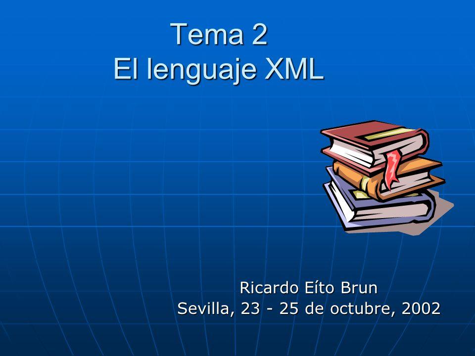 Tema 2 El lenguaje XML Ricardo Eíto Brun Sevilla, 23 - 25 de octubre, 2002
