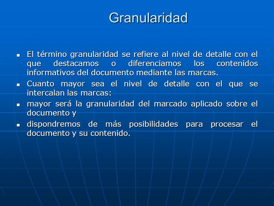 Granularidad El término granularidad se refiere al nivel de detalle con el que destacamos o diferenciamos los contenidos informativos del documento mediante las marcas.