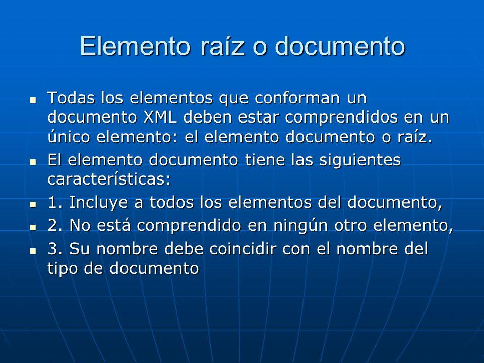 Elemento raíz o documento Todas los elementos que conforman un documento XML deben estar comprendidos en un único elemento: el elemento documento o raíz.