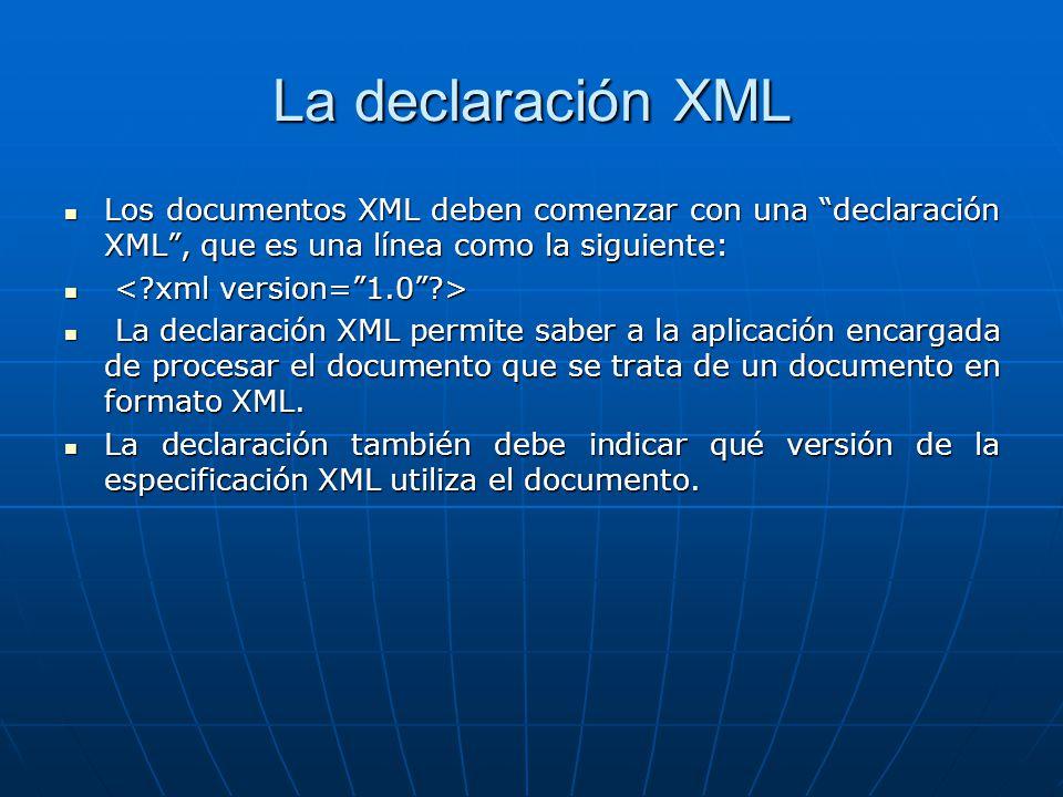La declaración XML Los documentos XML deben comenzar con una declaración XML, que es una línea como la siguiente: Los documentos XML deben comenzar con una declaración XML, que es una línea como la siguiente: La declaración XML permite saber a la aplicación encargada de procesar el documento que se trata de un documento en formato XML.