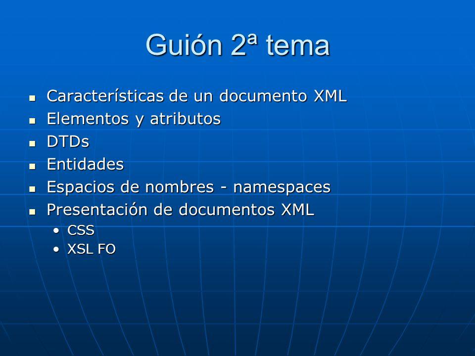Guión 2ª tema Características de un documento XML Características de un documento XML Elementos y atributos Elementos y atributos DTDs DTDs Entidades Entidades Espacios de nombres - namespaces Espacios de nombres - namespaces Presentación de documentos XML Presentación de documentos XML CSSCSS XSL FOXSL FO