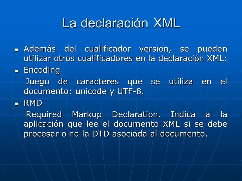 La declaración XML Además del cualificador version, se pueden utilizar otros cualificadores en la declaración XML: Además del cualificador version, se pueden utilizar otros cualificadores en la declaración XML: Encoding Encoding Juego de caracteres que se utiliza en el documento: unicode y UTF-8.