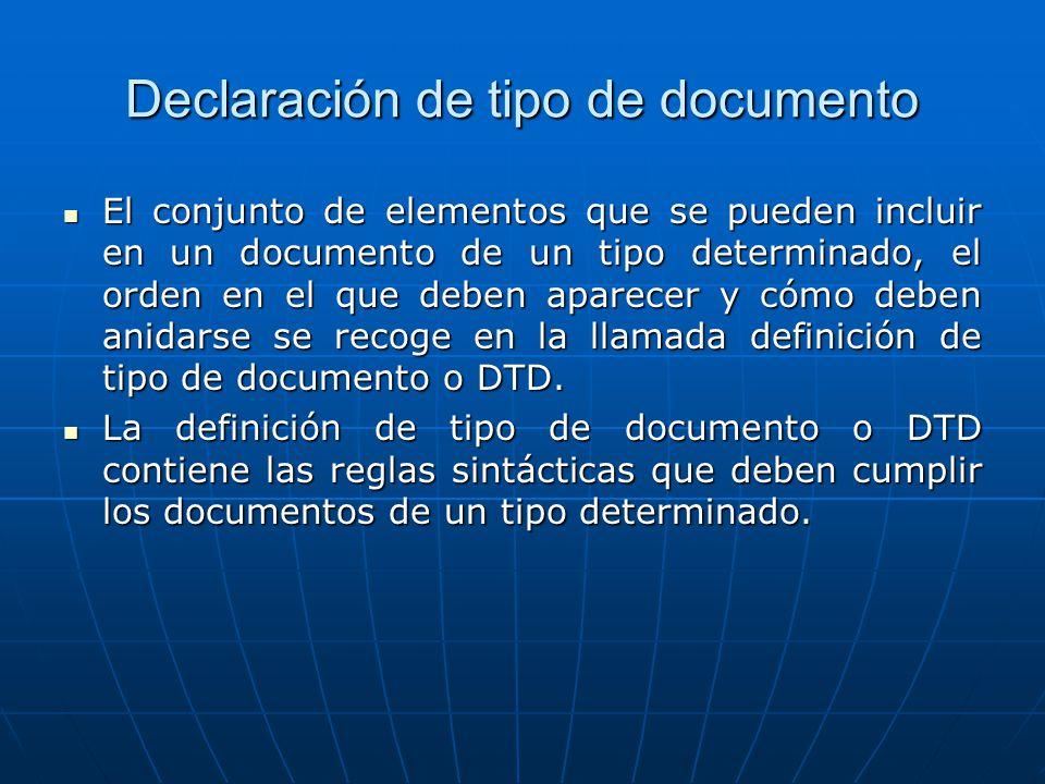 Declaración de tipo de documento El conjunto de elementos que se pueden incluir en un documento de un tipo determinado, el orden en el que deben aparecer y cómo deben anidarse se recoge en la llamada definición de tipo de documento o DTD.