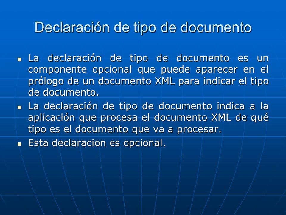 Declaración de tipo de documento La declaración de tipo de documento es un componente opcional que puede aparecer en el prólogo de un documento XML para indicar el tipo de documento.