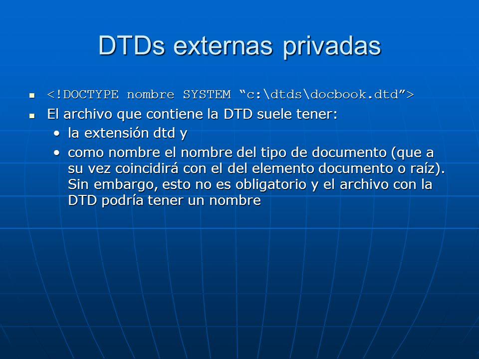 DTDs externas privadas El archivo que contiene la DTD suele tener: El archivo que contiene la DTD suele tener: la extensión dtd yla extensión dtd y como nombre el nombre del tipo de documento (que a su vez coincidirá con el del elemento documento o raíz).