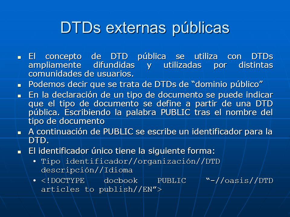DTDs externas públicas El concepto de DTD pública se utiliza con DTDs ampliamente difundidas y utilizadas por distintas comunidades de usuarios. El co