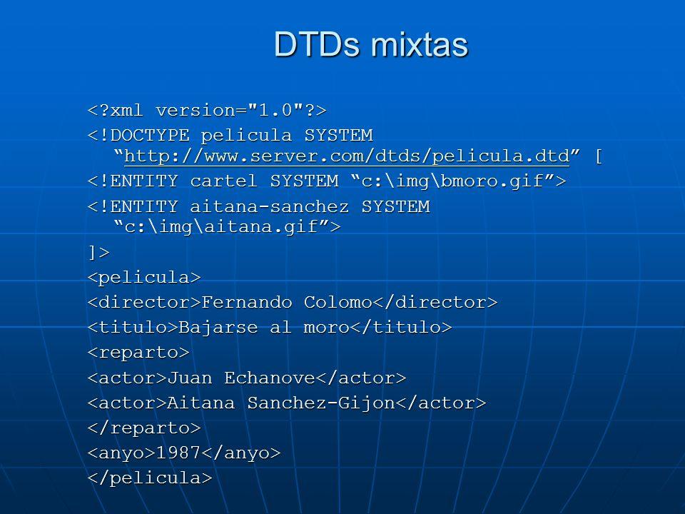 DTDs mixtas <!DOCTYPE pelicula SYSTEMhttp://www.server.com/dtds/pelicula.dtd [ http://www.server.com/dtds/pelicula.dtd ]><pelicula> Fernando Colomo Fe