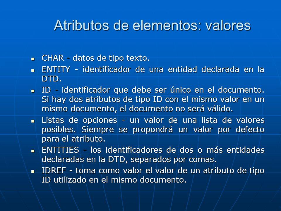 Atributos de elementos: valores CHAR - datos de tipo texto. CHAR - datos de tipo texto. ENTITY - identificador de una entidad declarada en la DTD. ENT