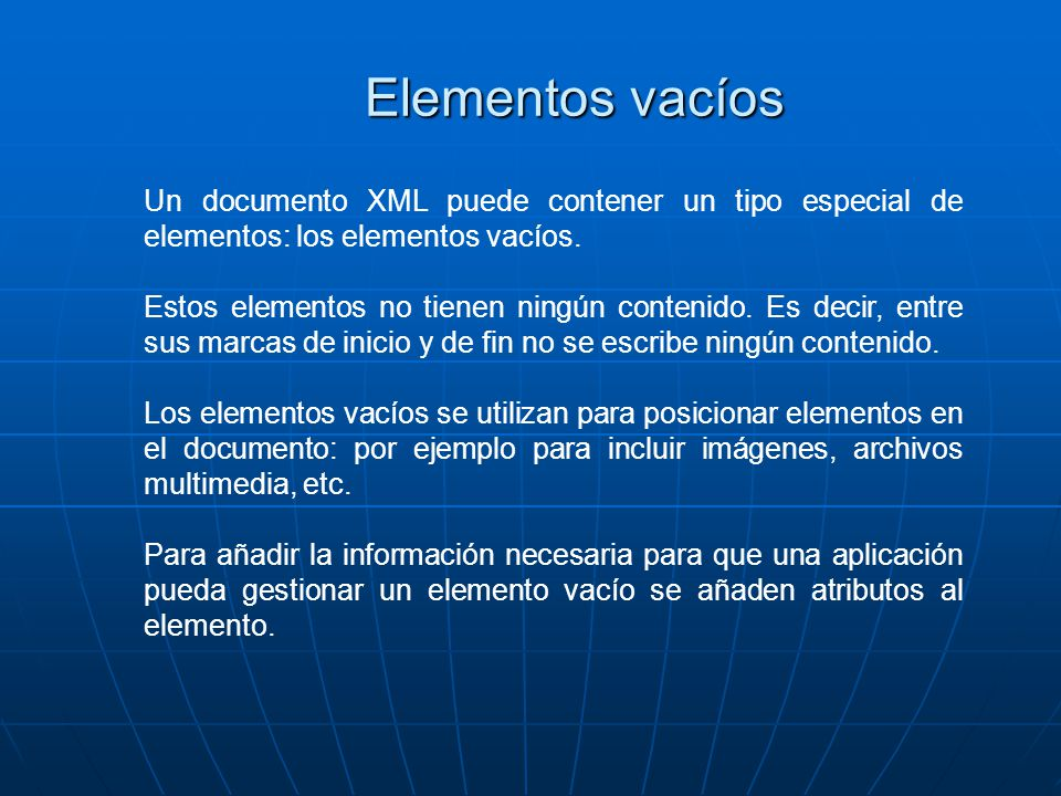 Elementos vacíos Un documento XML puede contener un tipo especial de elementos: los elementos vacíos. Estos elementos no tienen ningún contenido. Es d