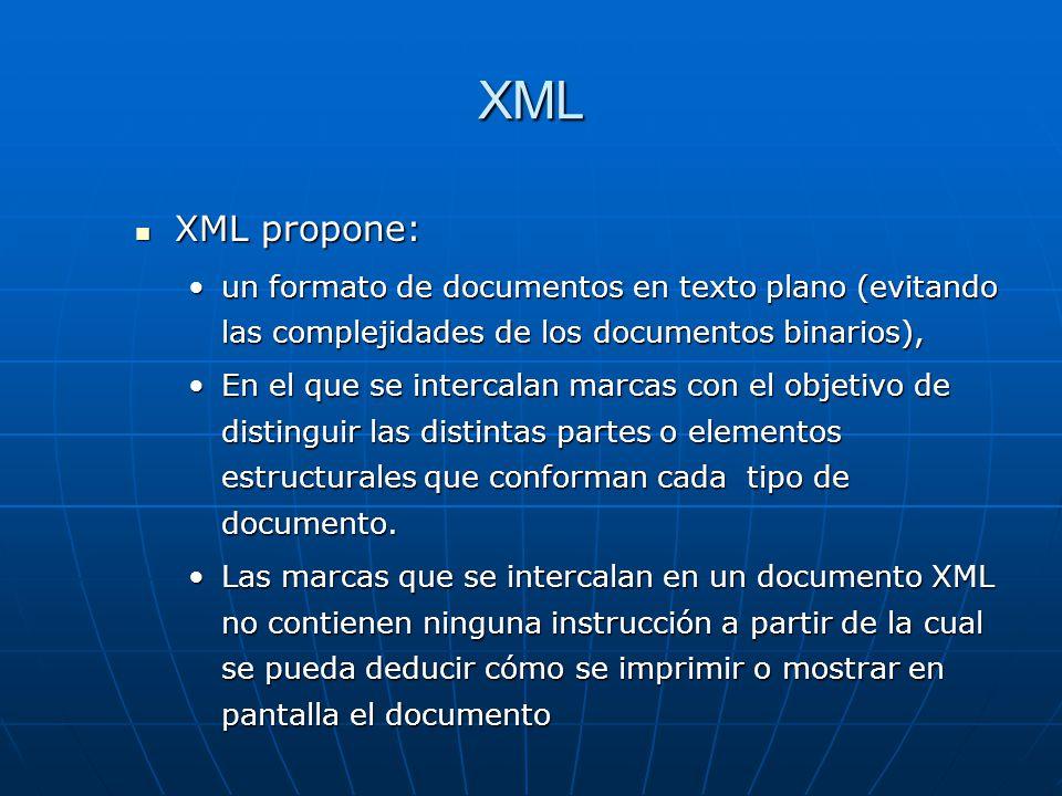 XML XML propone: XML propone: un formato de documentos en texto plano (evitando las complejidades de los documentos binarios),un formato de documentos en texto plano (evitando las complejidades de los documentos binarios), En el que se intercalan marcas con el objetivo de distinguir las distintas partes o elementos estructurales que conforman cada tipo de documento.En el que se intercalan marcas con el objetivo de distinguir las distintas partes o elementos estructurales que conforman cada tipo de documento.
