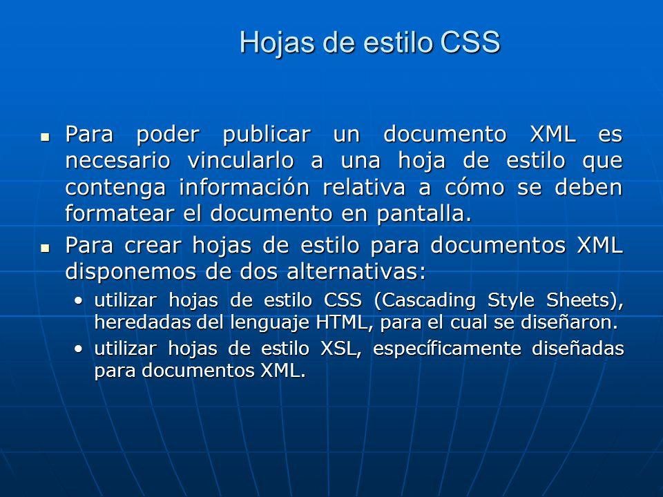 Hojas de estilo CSS Para poder publicar un documento XML es necesario vincularlo a una hoja de estilo que contenga información relativa a cómo se deben formatear el documento en pantalla.