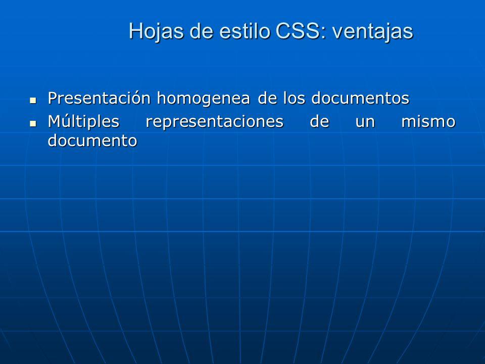 Hojas de estilo CSS: ventajas Presentación homogenea de los documentos Presentación homogenea de los documentos Múltiples representaciones de un mismo documento Múltiples representaciones de un mismo documento